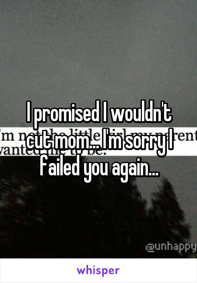 I promised I wouldn't cut mom... I'm sorry I failed you again...