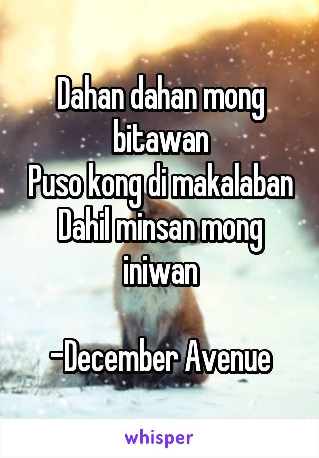 Dahan dahan mong bitawan Puso kong di makalaban Dahil minsan mong iniwan  -December Avenue