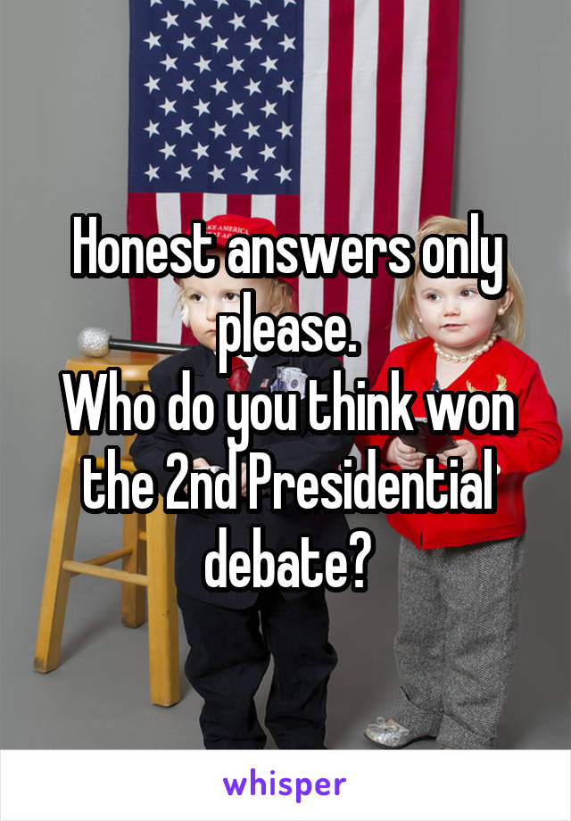 Honest answers only please. Who do you think won the 2nd Presidential debate?