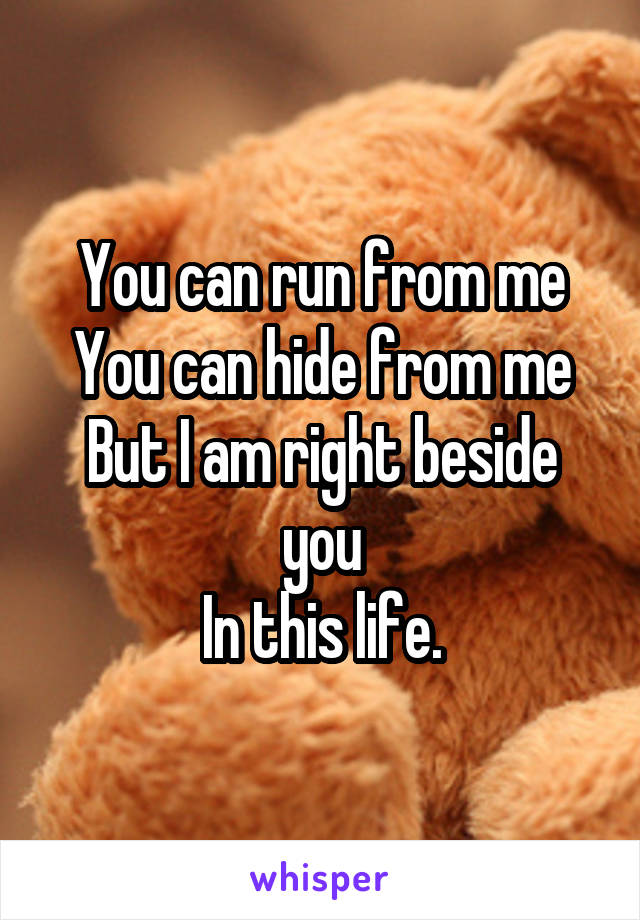 You can run from me You can hide from me But I am right beside you In this life.