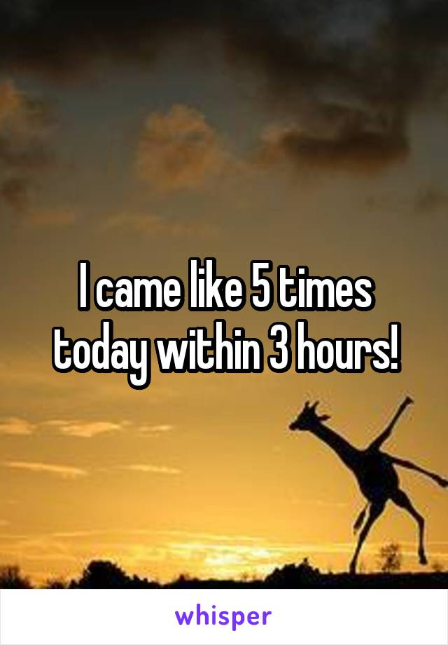 I came like 5 times today within 3 hours!
