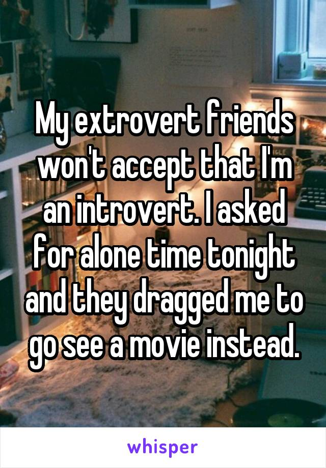 My extrovert friends won't accept that I'm an introvert. I asked for alone time tonight and they dragged me to go see a movie instead.