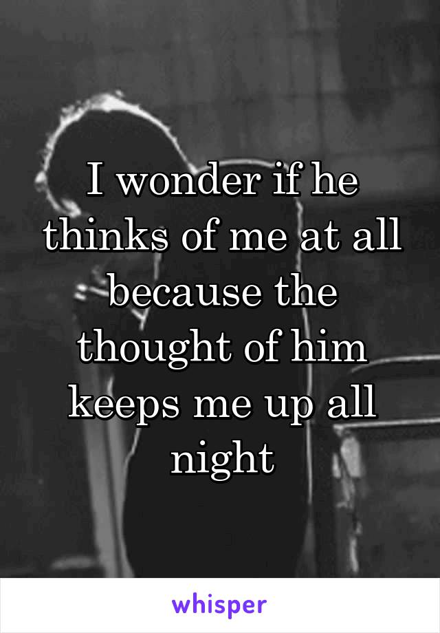 I wonder if he thinks of me at all because the thought of him keeps me up all night