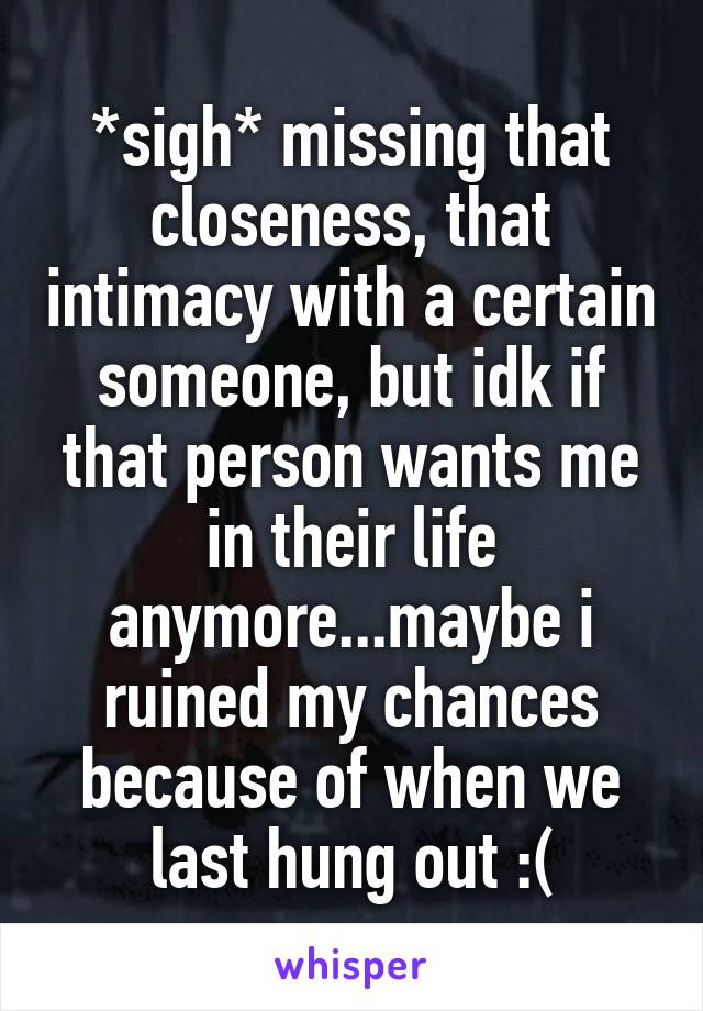 *sigh* missing that closeness, that intimacy with a certain someone, but idk if that person wants me in their life anymore...maybe i ruined my chances because of when we last hung out :(