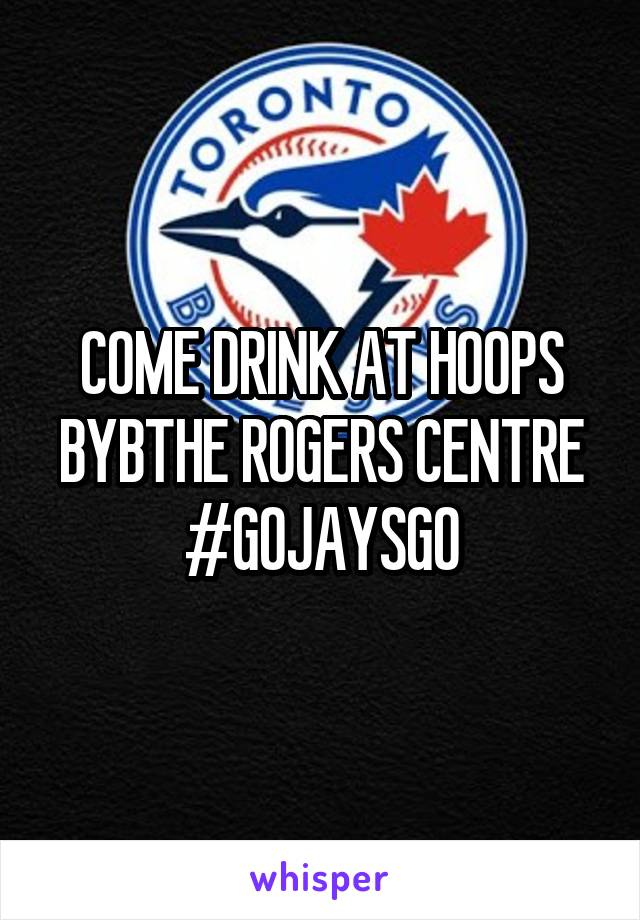 COME DRINK AT HOOPS BYBTHE ROGERS CENTRE #GOJAYSGO