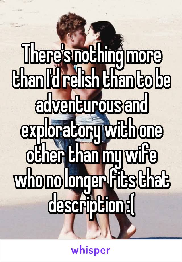There's nothing more than I'd relish than to be adventurous and exploratory with one other than my wife who no longer fits that description :(