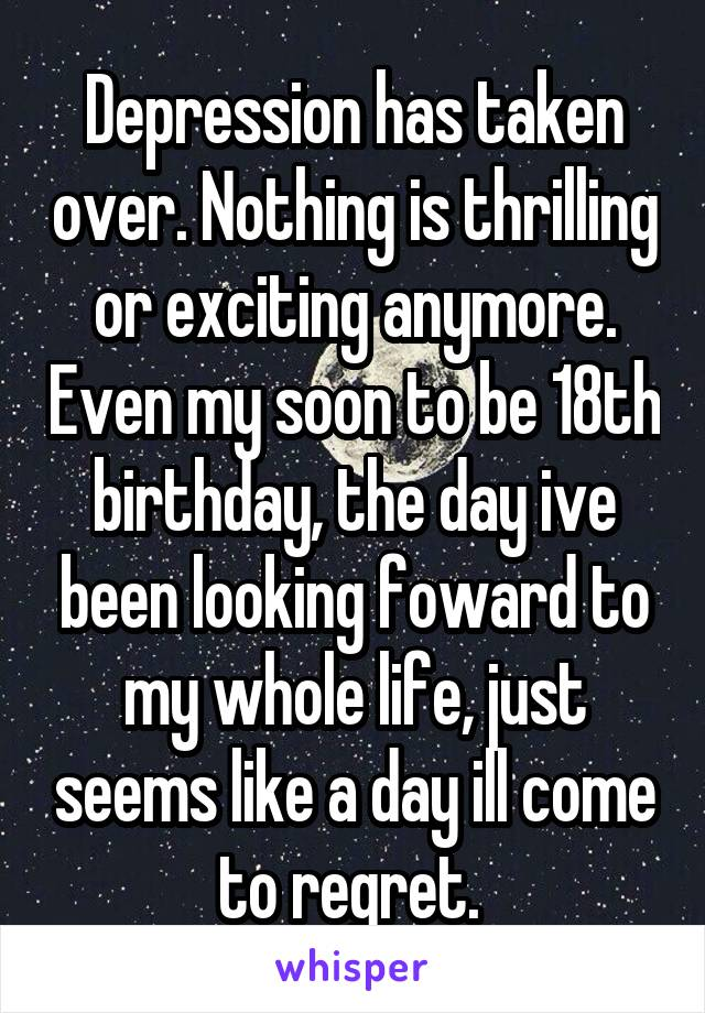 Depression has taken over. Nothing is thrilling or exciting anymore. Even my soon to be 18th birthday, the day ive been looking foward to my whole life, just seems like a day ill come to regret.