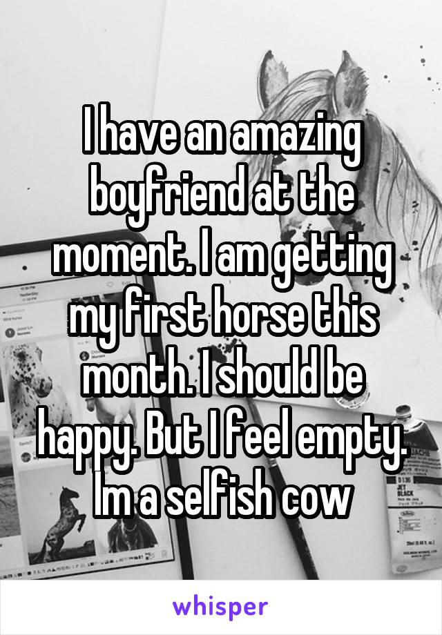I have an amazing boyfriend at the moment. I am getting my first horse this month. I should be happy. But I feel empty. Im a selfish cow