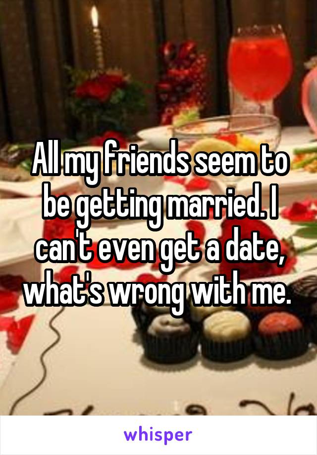 All my friends seem to be getting married. I can't even get a date, what's wrong with me.