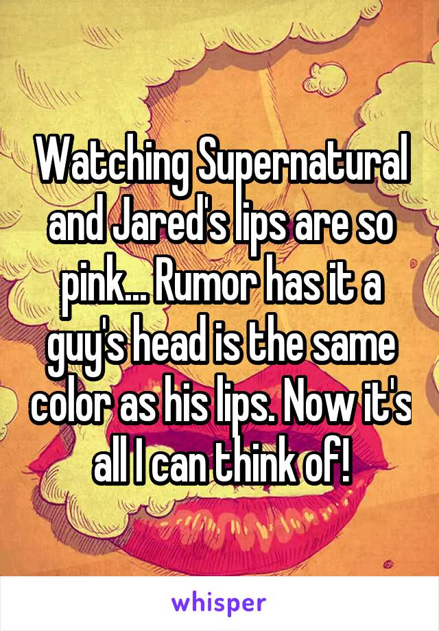 Watching Supernatural and Jared's lips are so pink... Rumor has it a guy's head is the same color as his lips. Now it's all I can think of!