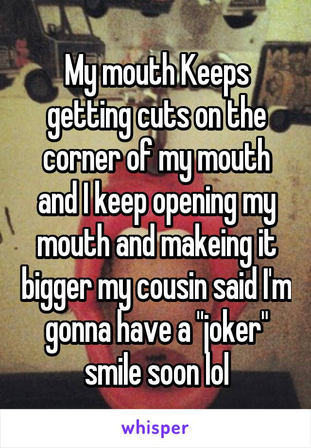 """My mouth Keeps getting cuts on the corner of my mouth and I keep opening my mouth and makeing it bigger my cousin said I'm gonna have a """"joker"""" smile soon lol"""
