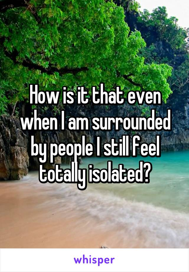 How is it that even when I am surrounded by people I still feel totally isolated?