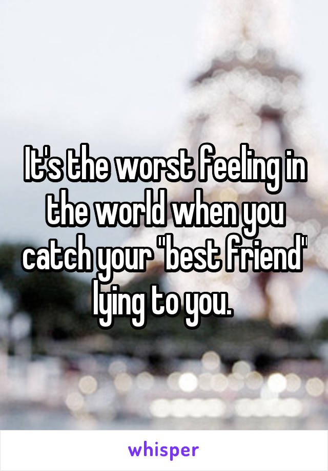 """It's the worst feeling in the world when you catch your """"best friend"""" lying to you."""