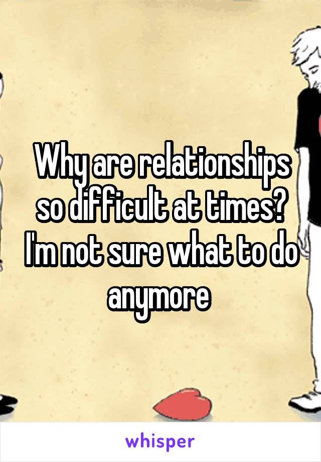 Why are relationships so difficult at times? I'm not sure what to do anymore