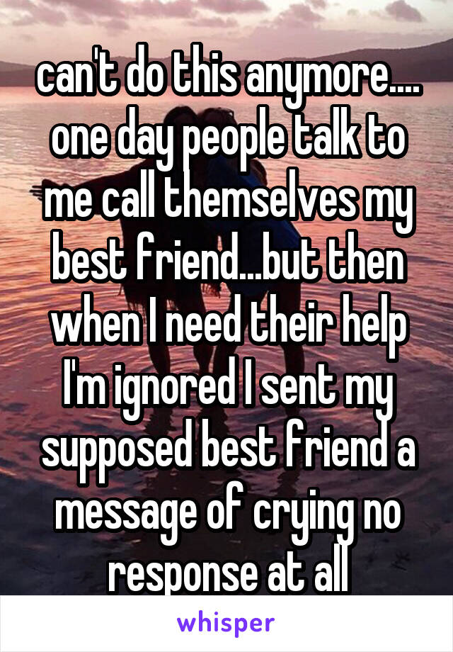 can't do this anymore.... one day people talk to me call themselves my best friend...but then when I need their help I'm ignored I sent my supposed best friend a message of crying no response at all