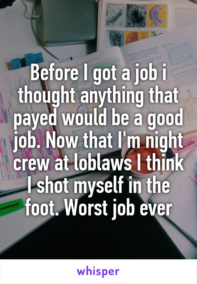 Before I got a job i thought anything that payed would be a good job. Now that I'm night crew at loblaws I think I shot myself in the foot. Worst job ever