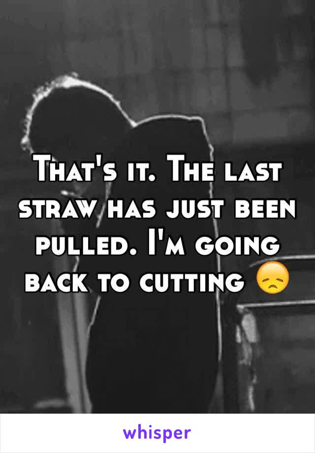 That's it. The last straw has just been pulled. I'm going back to cutting 😞