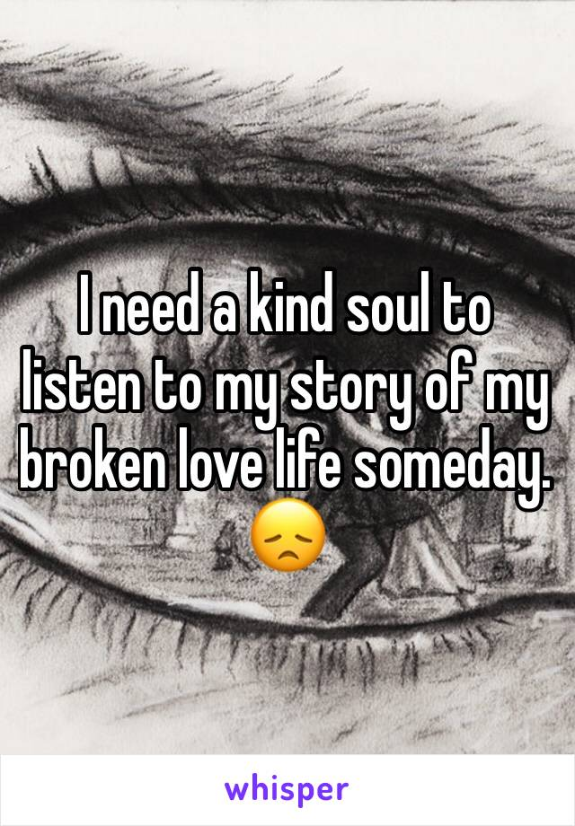 I need a kind soul to listen to my story of my broken love life someday. 😞