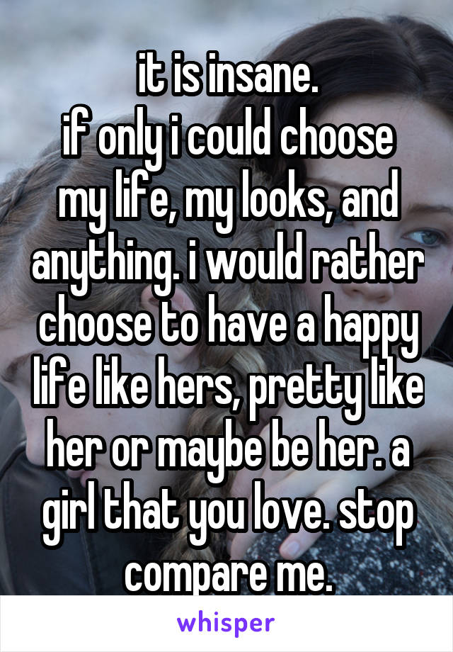 it is insane. if only i could choose my life, my looks, and anything. i would rather choose to have a happy life like hers, pretty like her or maybe be her. a girl that you love. stop compare me.