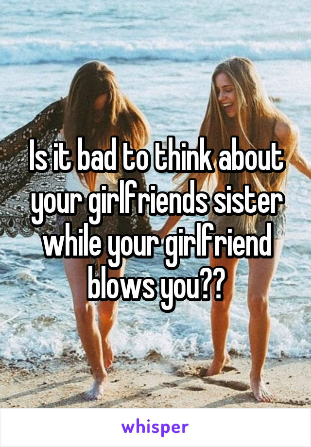 Is it bad to think about your girlfriends sister while your girlfriend blows you??