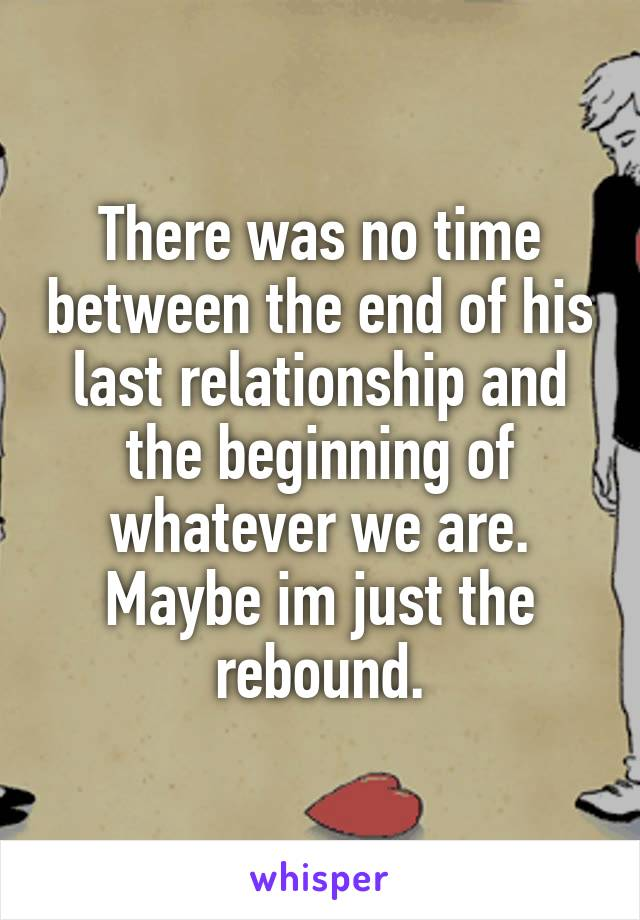There was no time between the end of his last relationship and the beginning of whatever we are. Maybe im just the rebound.