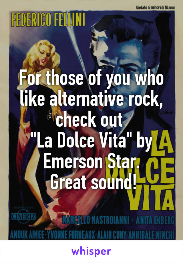 "For those of you who like alternative rock, check out  ""La Dolce Vita"" by Emerson Star.  Great sound!"