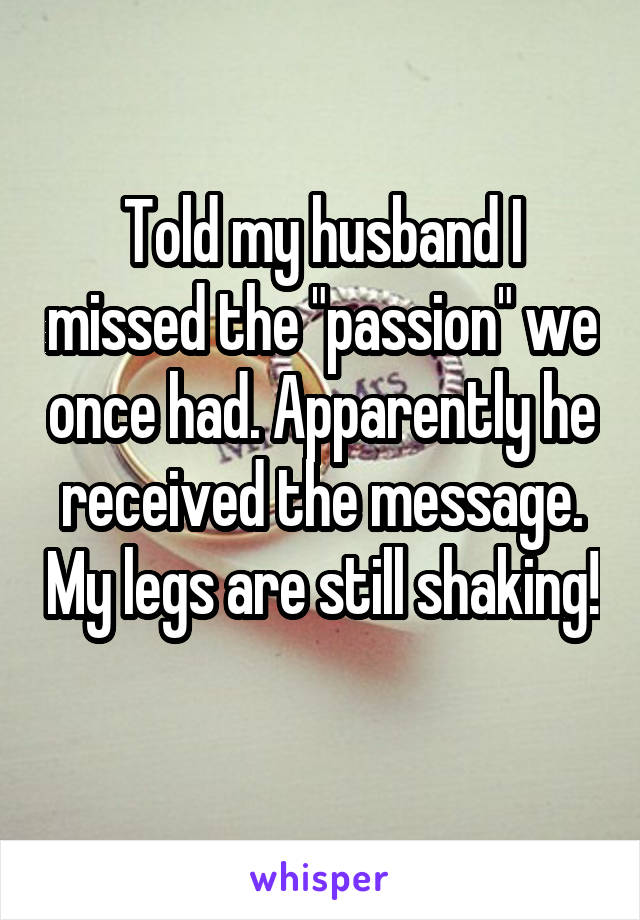 "Told my husband I missed the ""passion"" we once had. Apparently he received the message. My legs are still shaking!"