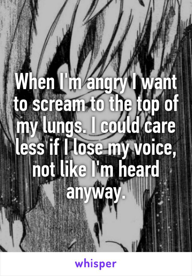 When I'm angry I want to scream to the top of my lungs. I could care less if I lose my voice, not like I'm heard anyway.