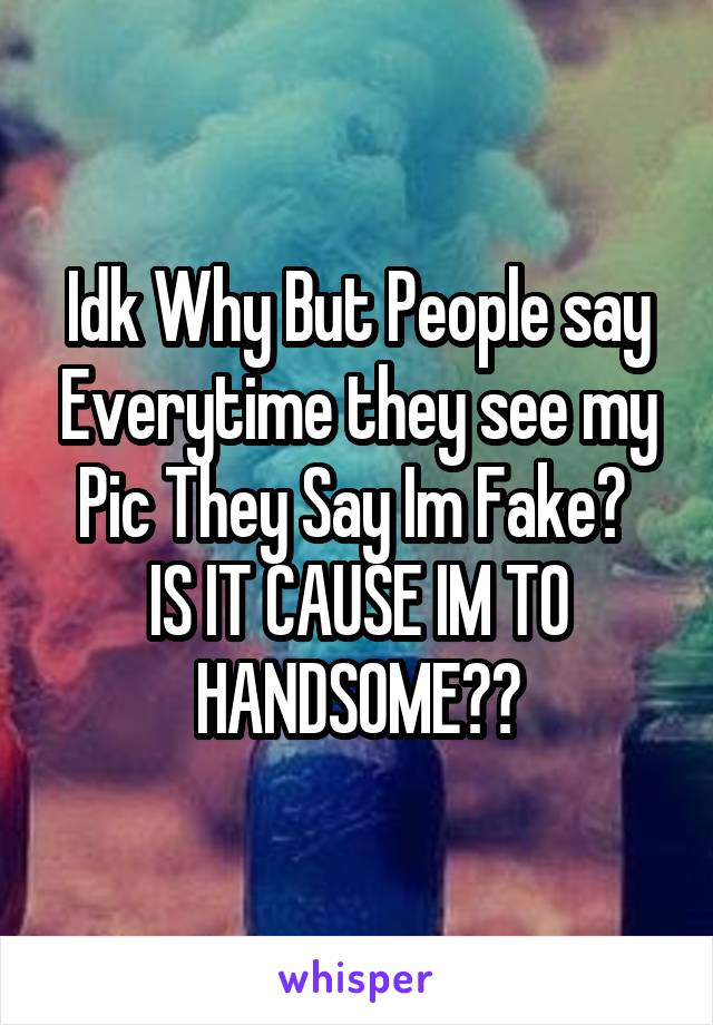 Idk Why But People say Everytime they see my Pic They Say Im Fake?  IS IT CAUSE IM TO HANDSOME??