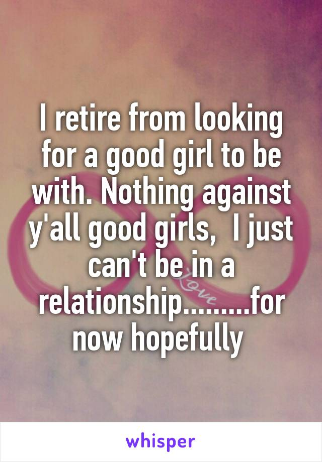 I retire from looking for a good girl to be with. Nothing against y'all good girls,  I just can't be in a relationship.........for now hopefully