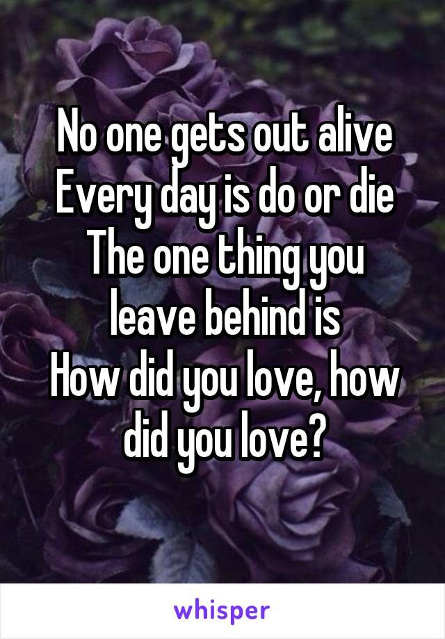 No one gets out alive Every day is do or die The one thing you leave behind is How did you love, how did you love?