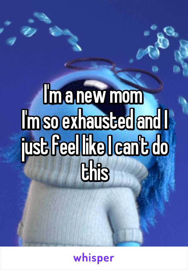 I'm a new mom  I'm so exhausted and I just feel like I can't do this