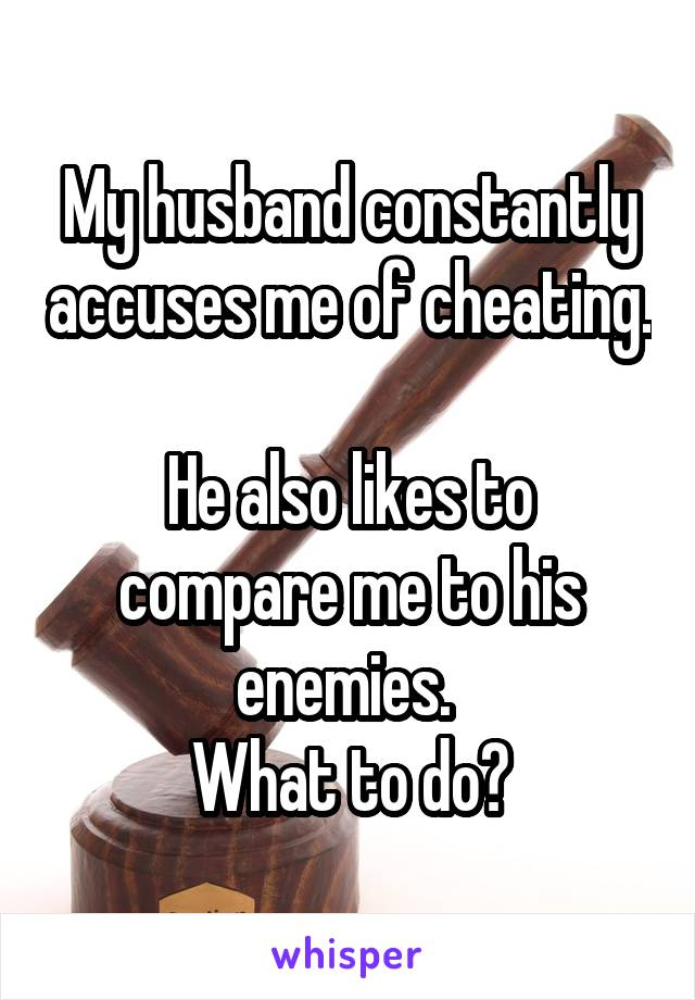 My husband constantly accuses me of cheating.   He also likes to compare me to his enemies.  What to do?