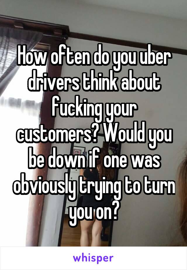 How often do you uber drivers think about fucking your customers? Would you be down if one was obviously trying to turn you on?