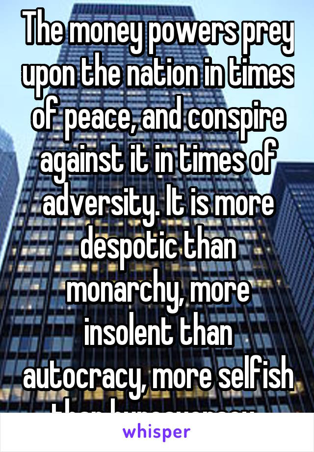 The money powers prey upon the nation in times of peace, and conspire against it in times of adversity. It is more despotic than monarchy, more insolent than autocracy, more selfish than bureaucracy.