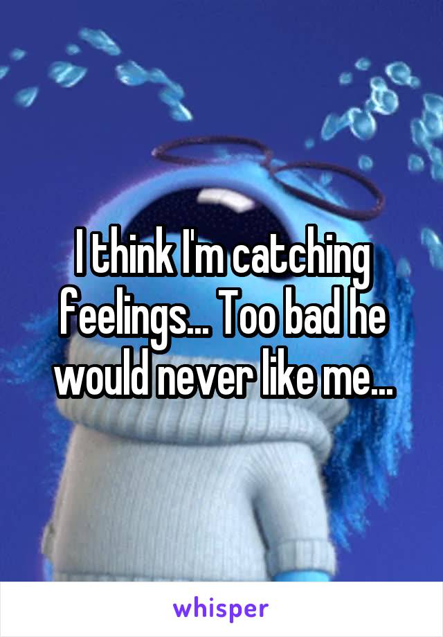 I think I'm catching feelings... Too bad he would never like me...