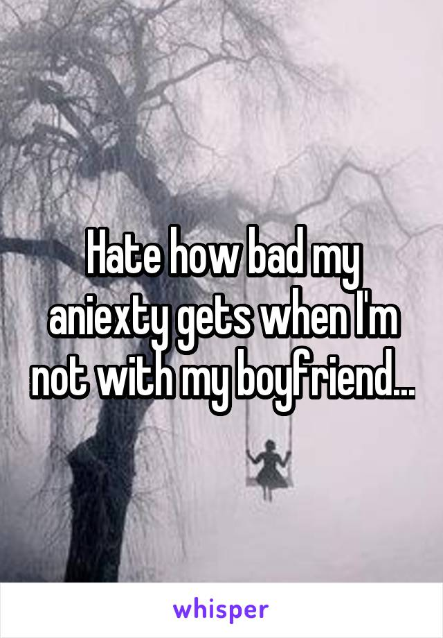 Hate how bad my aniexty gets when I'm not with my boyfriend...