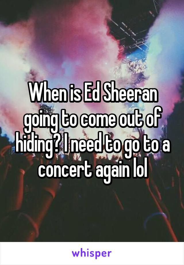 When is Ed Sheeran going to come out of hiding? I need to go to a concert again lol