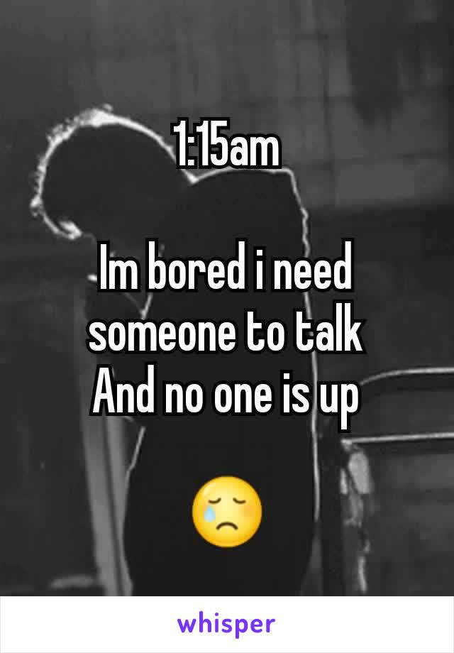 1:15am  Im bored i need someone to talk And no one is up  😢