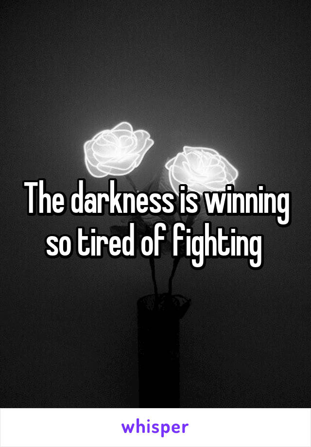 The darkness is winning so tired of fighting