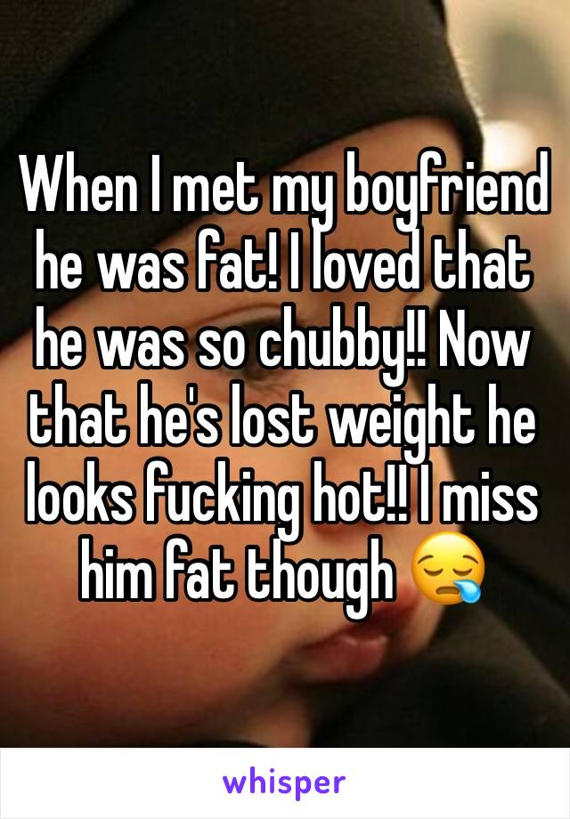 When I met my boyfriend he was fat! I loved that he was so chubby!! Now that he's lost weight he looks fucking hot!! I miss him fat though 😪