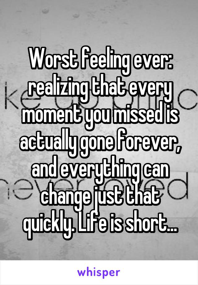 Worst feeling ever: realizing that every moment you missed is actually gone forever, and everything can change just that quickly. Life is short...