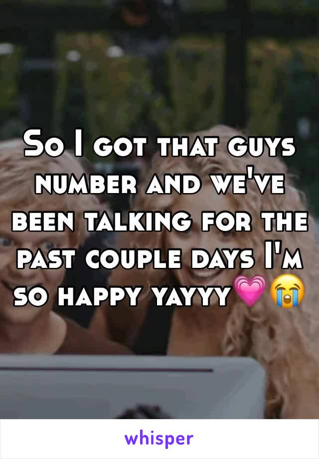So I got that guys number and we've been talking for the past couple days I'm so happy yayyy💗😭