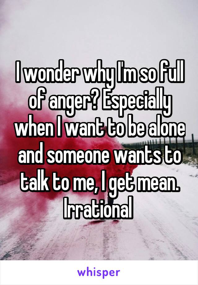 I wonder why I'm so full of anger? Especially when I want to be alone and someone wants to talk to me, I get mean. Irrational