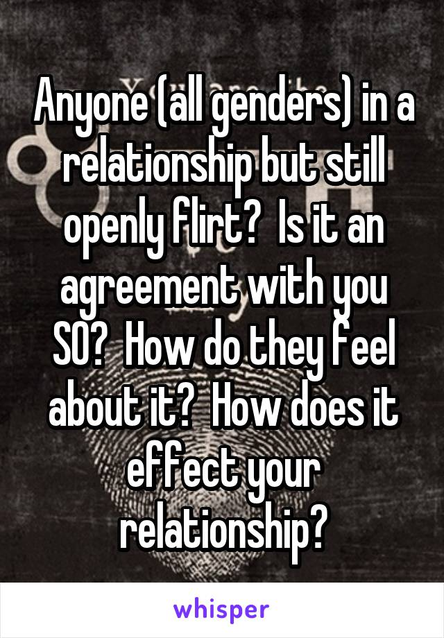 Anyone (all genders) in a relationship but still openly flirt?  Is it an agreement with you SO?  How do they feel about it?  How does it effect your relationship?