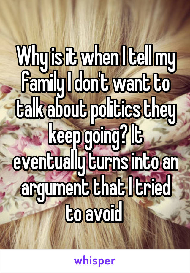 Why is it when I tell my family I don't want to talk about politics they keep going? It eventually turns into an argument that I tried to avoid