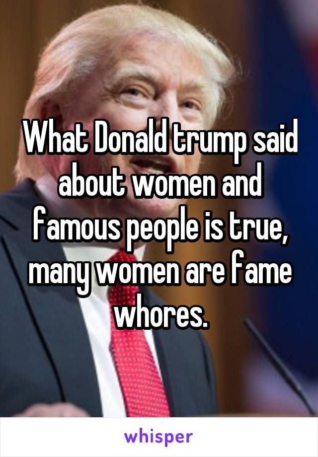 What Donald trump said about women and famous people is true, many women are fame whores.