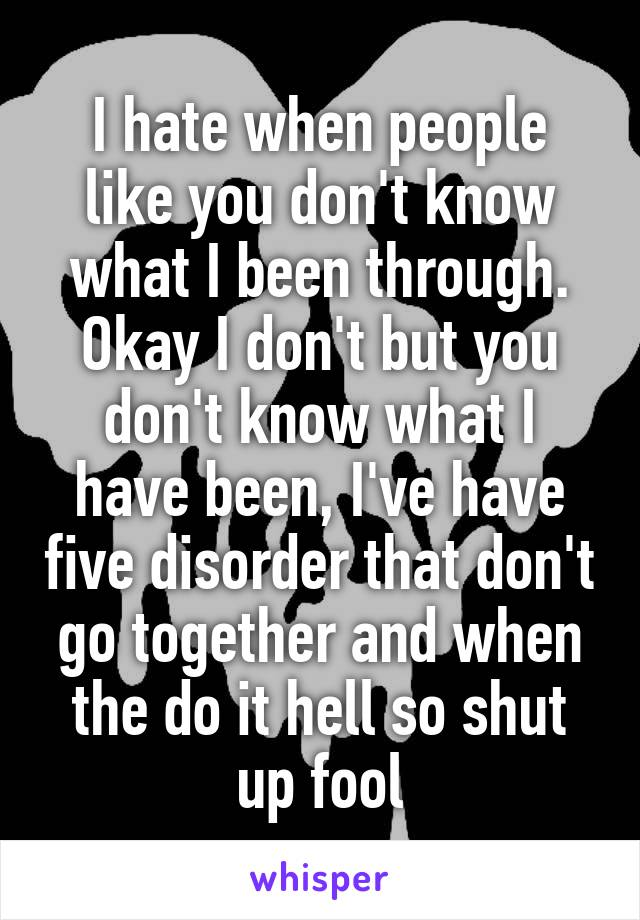 I hate when people like you don't know what I been through. Okay I don't but you don't know what I have been, I've have five disorder that don't go together and when the do it hell so shut up fool