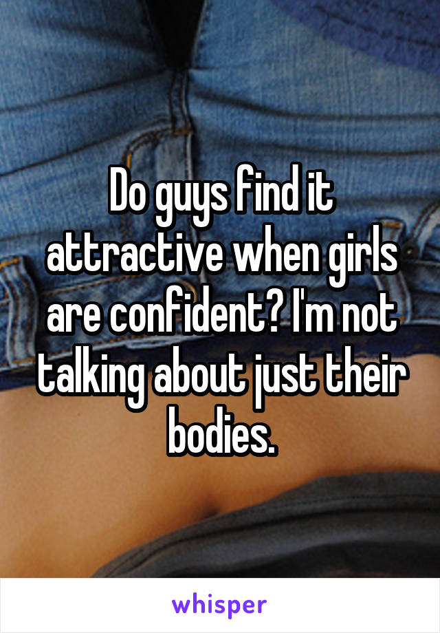 Do guys find it attractive when girls are confident? I'm not talking about just their bodies.
