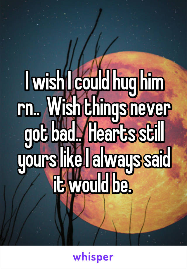 I wish I could hug him rn..  Wish things never got bad..  Hearts still yours like I always said it would be.